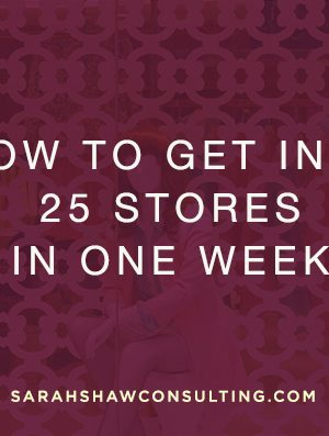 how to get into 25 stores in a week
